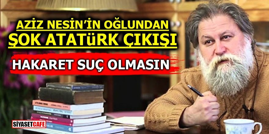Aziz Nesinin Oğlundan şok Atatürk çıkışı Hakaret Suç Olmasın